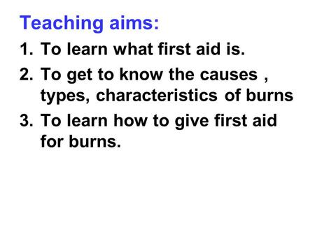 Teaching aims: 1.To learn what first aid is. 2.To get to know the causes, types, characteristics of burns 3.To learn how to give first aid for burns.