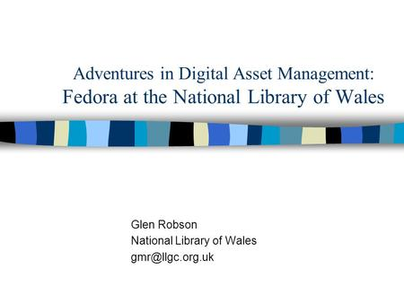 Adventures in Digital Asset Management: Fedora at the National Library of Wales Glen Robson National Library of Wales