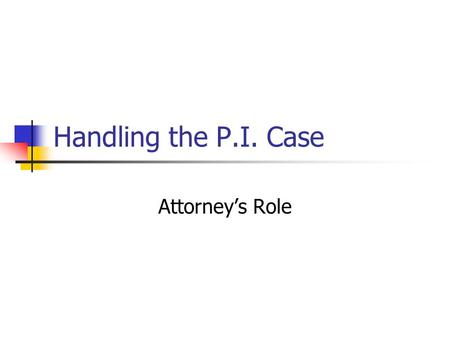 "Handling the P.I. Case Attorney's Role. The P.I. Case No ""cappers"" or ""ambulance chasing"" The initial interview Determine factual basis for cause of action."