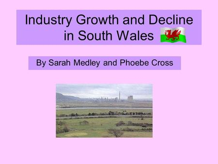 Industry Growth and Decline in South Wales By Sarah Medley and Phoebe Cross.