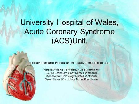 University Hospital of Wales, <strong>Acute</strong> <strong>Coronary</strong> <strong>Syndrome</strong> (ACS)Unit. Innovation and Research-Innovative models of care. Victoria Williams Cardiology Nurse.