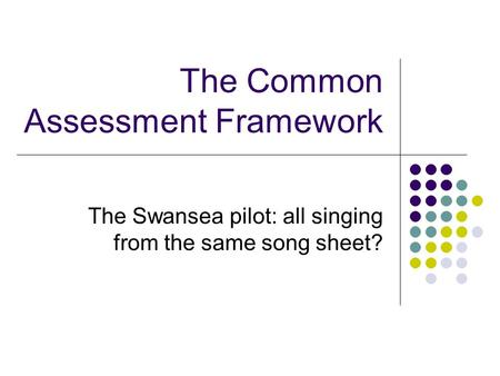 The Common Assessment Framework The Swansea pilot: all singing from the same song sheet?