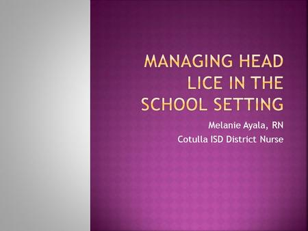 Melanie Ayala, RN Cotulla ISD District Nurse.  Head lice are tiny gray to brown insects about the size of a sesame seed that live in human hair and must.