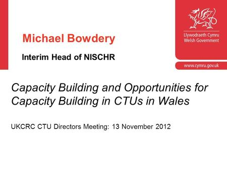 Michael Bowdery Interim Head of NISCHR Capacity Building and Opportunities for Capacity Building in CTUs in Wales UKCRC CTU Directors Meeting: 13 November.