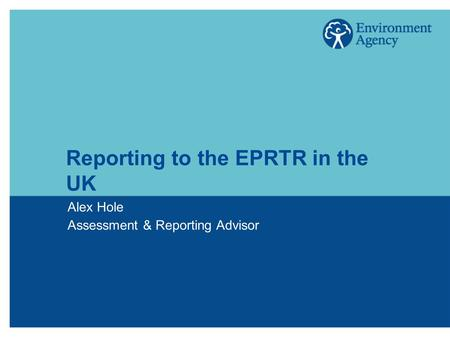 Reporting to the EPRTR in the UK Alex Hole Assessment & Reporting Advisor.