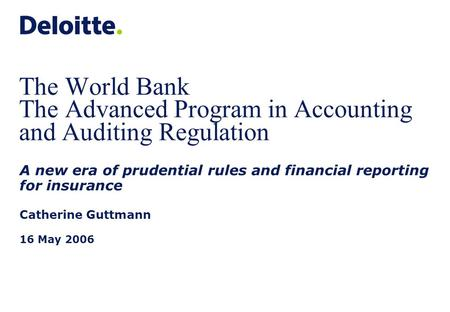The World Bank The Advanced Program in Accounting and Auditing Regulation A new era of prudential rules and financial reporting for insurance Catherine.