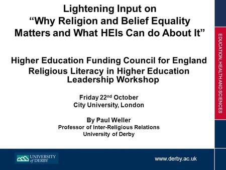 "Www.derby.ac.uk EDUCATION, HEALTH AND SCIENCES Lightening Input on ""Why Religion and Belief Equality Matters and What HEIs Can do About It"" Higher Education."