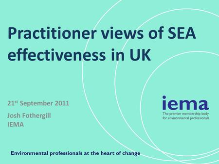 Practitioner views of SEA effectiveness in UK 21 st September 2011 Josh Fothergill IEMA Environmental professionals at the heart of change.