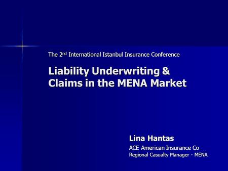 The 2 nd International Istanbul Insurance Conference Liability Underwriting & Claims in the MENA Market Claims in the MENA Market Lina Hantas ACE American.