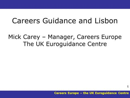 Careers Europe – the UK Euroguidance Centre 1 Careers Guidance and Lisbon Mick Carey – Manager, Careers Europe The UK Euroguidance Centre.