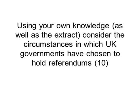 Using your own knowledge (as well as the extract) consider the circumstances in which UK governments have chosen to hold referendums (10)