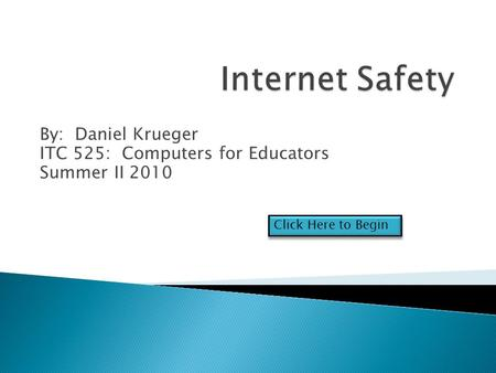 By: Daniel Krueger ITC 525: Computers for Educators Summer II 2010 Click Here to Begin.