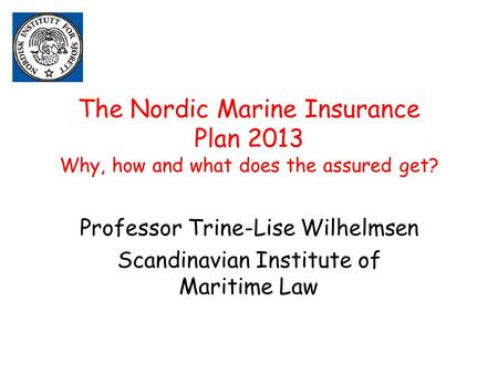 The Nordic Marine Insurance Plan 2013 Why, how and what does the assured get? Professor Trine-Lise Wilhelmsen Scandinavian Institute of Maritime Law.