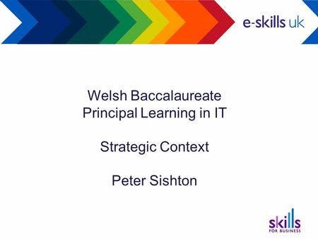 Welsh Baccalaureate Principal Learning in IT Strategic Context Peter Sishton.