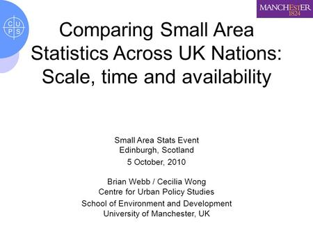 Comparing Small Area Statistics Across UK Nations: Scale, time and availability Small Area Stats Event Edinburgh, Scotland 5 October, 2010 Brian Webb /