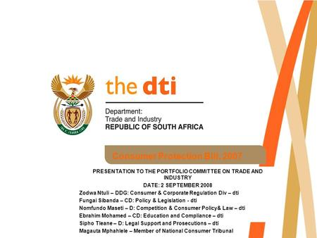 Consumer Protection Bill, 2007 PRESENTATION TO THE PORTFOLIO COMMITTEE ON TRADE AND INDUSTRY DATE: 2 SEPTEMBER 2008 Zodwa Ntuli – DDG: Consumer & Corporate.