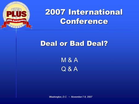 2007 International Conference Washington, D.C. ~ November 7-9, 2007 Deal or Bad Deal? M & A Q & A.