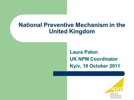 National Preventive Mechanism in the United Kingdom Laura Paton UK NPM Coordinator Kyiv, 18 October 2011.