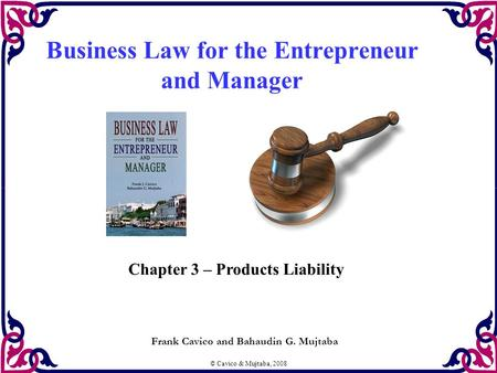 © Cavico & Mujtaba, 2008 Business Law for the Entrepreneur and Manager Frank Cavico and Bahaudin G. Mujtaba Chapter 3 – Products Liability.