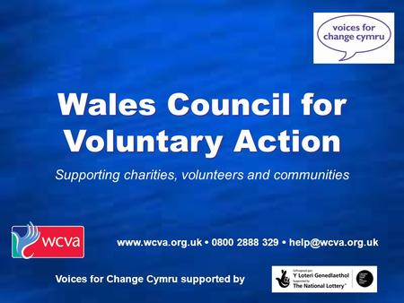 Supporting charities, volunteers and communities Wales Council for Voluntary Action   0800 2888 329  Voices for Change.
