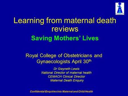 Confidential Enquiries into Maternal and Child Health Learning from maternal death reviews Saving Mothers' Lives Dr Gwyneth Lewis National Director of.