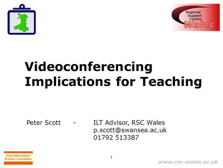 1 Videoconferencing Implications for Teaching Peter Scott - ILT Advisor, RSC Wales 01792 513387.
