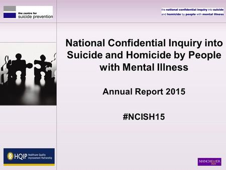National Confidential Inquiry into Suicide and Homicide by People with Mental Illness Annual Report 2015 #NCISH15.