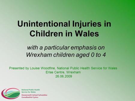 Unintentional Injuries in Children in Wales with a particular emphasis on Wrexham children aged 0 to 4 Presented by Louise Woodfine, National Public Health.