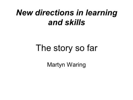 New directions in learning and skills The story so far Martyn Waring.