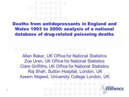1 Deaths from antidepressants in England and Wales 1993 to 2000: analysis of a national database of drug-related poisoning deaths Allan Baker, UK Office.