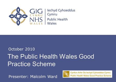 Insert name of presentation on Master Slide The Public Health Wales Good Practice Scheme October 2010 Presenter: Malcolm Ward.