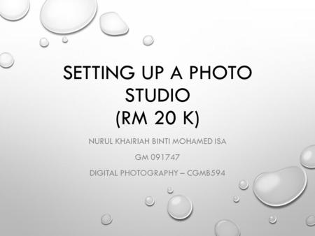 SETTING UP A PHOTO STUDIO (RM 20 K) NURUL KHAIRIAH BINTI MOHAMED ISA GM 091747 DIGITAL PHOTOGRAPHY – CGMB594.