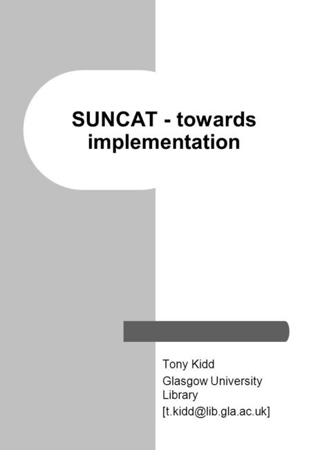 SUNCAT - towards implementation Tony Kidd Glasgow University Library