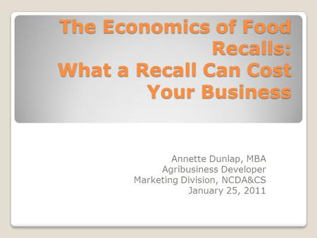 The Economics of Food Recalls: What a Recall Can Cost Your Business Annette Dunlap, MBA Agribusiness Developer Marketing Division, NCDA&CS January 25,
