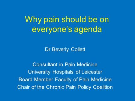 Why pain should be on everyone's agenda Dr Beverly Collett Consultant in Pain Medicine University Hospitals of Leicester Board Member Faculty of Pain Medicine.