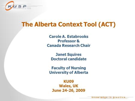 K n o w l e d g e i n p r a c t i c e... www.ualberta.ca/~kusp The Alberta Context Tool (ACT) Carole A. Estabrooks Professor & Canada Research Chair Janet.