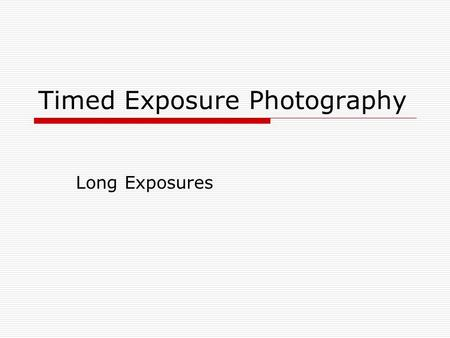 Timed Exposure Photography Long Exposures. Technical Considerations  Keep the camera supported firmly. Use a tripod or set the camera on a solid non.