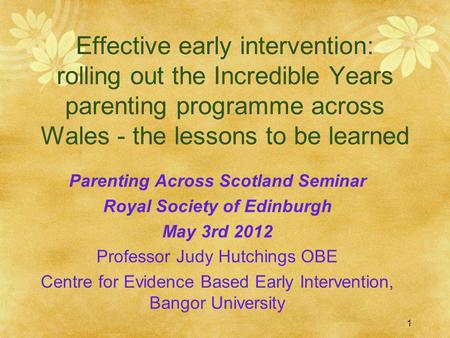 1 Effective early intervention: rolling out the Incredible Years parenting programme across Wales - the lessons to be learned Parenting Across Scotland.