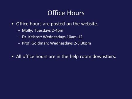 Office Hours Office hours are posted on the website. –Molly: Tuesdays 2-4pm –Dr. Keister: Wednesdays 10am-12 –Prof. Goldman: Wednesdays 2-3:30pm All office.