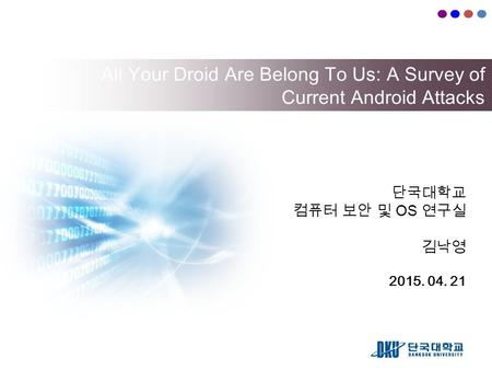 All Your Droid Are Belong To Us: A Survey of Current Android Attacks 단국대학교 컴퓨터 보안 및 OS 연구실 김낙영 2015. 04. 21.