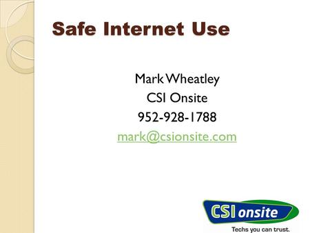 Safe Internet Use Mark Wheatley CSI Onsite 952-928-1788