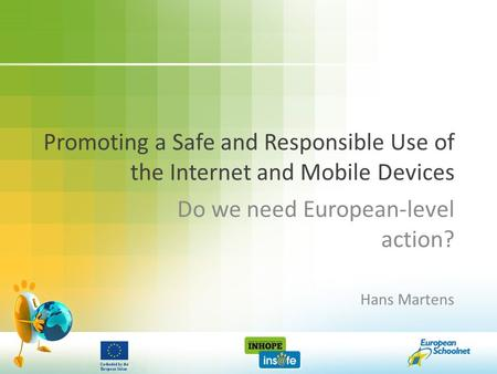 Promoting a Safe and Responsible Use of the Internet and Mobile Devices Do we need European-level action? Hans Martens.