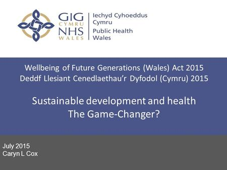Wellbeing of Future Generations (Wales) Act 2015 Deddf Llesiant Cenedlaethau'r Dyfodol (Cymru) 2015 Sustainable development and health The Game-Changer?