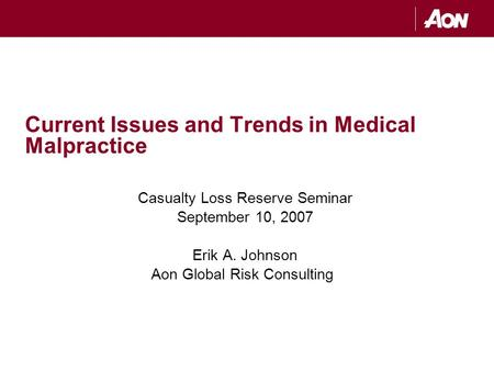 Current Issues and Trends in Medical Malpractice Casualty Loss Reserve Seminar September 10, 2007 Erik A. Johnson Aon Global Risk Consulting.