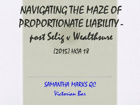 NAVIGATING THE MAZE OF PROPORTIONATE LIABILITY - post Selig v Wealthsure [2015] HCA 18 SAMANTHA MARKS QC Victorian Bar.