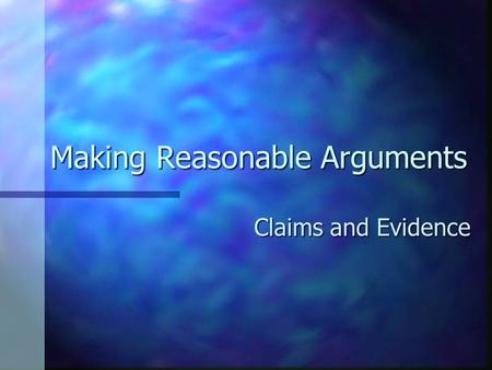 Making Reasonable Arguments Claims and Evidence. Making Reasonable Arguments Remember that in an argument essay your purpose is to persuade Remember that.