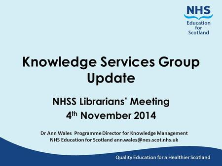 Quality Education for a Healthier Scotland Knowledge Services Group Update NHSS Librarians' Meeting 4 th November 2014 Dr Ann Wales Programme Director.