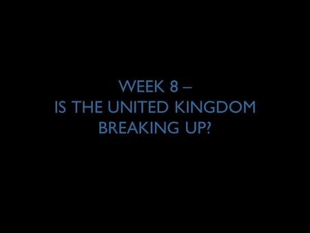 "WEEK 8 – IS THE UNITED KINGDOM BREAKING UP?. 2 THE CASE FOR DEVOLUTION … ""The United Kingdom is a partnership enriched by distinct national identities."