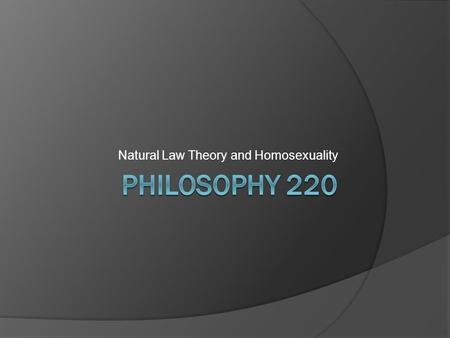 Natural Law Theory and Homosexuality. NLT and Homosexuality  As Catholic social teaching exemplifies, homosexuality is frequently condemned by adherents.