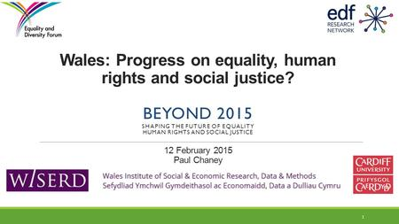 Wales: Progress on equality, human rights and social justice? BEYOND 2015 SHAPING THE FUTURE OF EQUALITY HUMAN RIGHTS AND SOCIAL JUSTICE 12 February 2015.